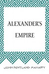 Alexander's Empire - John Pentland Mahaffy