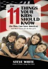 The 11 Things Your Kids Should Know (So They Can Save America): And Basic Lessons for the Rest of Us - Steve White