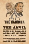 The Hammer and the Anvil: Frederick Douglass, Abraham Lincoln, and the End of Slavery in America - Dwight Jon Zimmerman, Wayne Vansant, James M. McPherson