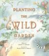 Planting the Wild Garden - Kathryn O. Galbraith, Wendy Anderson Halperin
