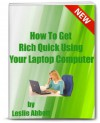 How To Get Rich Quick Using Your Laptop Computer - Leslie Abbott
