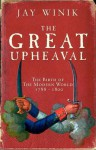 The Great Upheaval: The Birth Of The Modern World, 1788 1800 - Jay Winik