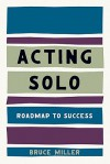 Acting Solo: Roadmap to Success - Bruce Miller