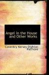 Angel in the House and Other Works - Coventry Kersey Dighton Patmore