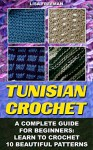 Tunisian Crochet: A Complete Guide For Beginners: Learn To Crochet 10 Beautiful Patterns: (Crochet For Beginners, Afghans, Crochet Projects, Crochet Patterns, ... how to crochet for beginners, afghan) - Lisa Freeman