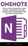 OneNote: The Ultimate OneNote User Guide - Advanced Tips And Tricks To Setup OneNote For Getting Things Done! (Onenote User Manual, OneNote App, OneNote software) - Eric Taylor