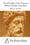 The Thoughts of the Emperor Marcus Aurelius Antoninus - Marcus Aurelius, The Perfect Library