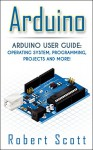 Arduino: Arduino User Guide for Operating system, Programming, Projects and More! (raspberry pi 2, xml, c++, ruby, html, projects, php, programming, robots, ... php, sql, Mainframes, Minicomputer) - Robert Scott