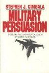 Military Persuasion: Deterrence and Provocation in Crisis and War - Stephen J. Cimbala