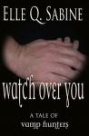 Watch Over You (Vamp Hunters 1) - Elle Q. Sabine