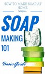 Soap: Making for Beginners - Homemade Soap Recipes for beginners - Homemade Soap Making (Soap Making Books - Soap Making Recipes - Soap Making from Scratch - Soap Making Supplies Book 1) - Clara Taylor