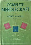 Complete Needlecraft: Everything about Embroidery, Home Dressmaking, Knitting and Crochet and Home Upholstery, etc, etc - Agnes M. Miall