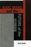 Karl Marx and the Future of the Human (The Raya Dunayevskaya Series in Marxism and Humanism) - Cyril Smith