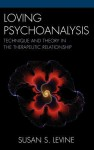 Loving Psychoanalysis: Technique and Theory in the Therapeutic Relationship - Susan S. Levine