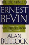 The Life and Times of Ernest Bevin, Volume Two: Minister of Labour, 1940-1945 - Alan Bullock