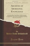 Archives of Aboriginal Knowledge, Vol. 1 (Classic Reprint) - Henry Rowe Schoolcraft