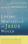 Loving Homosexuals as Jesus Would: A Fresh Christian Approach - Chad W. Thompson