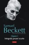 Opere I: Integrala prozei scurte - Samuel Beckett