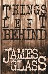 Things Left Behind (A Mark Wheeler Novel Book 1) - James Glass