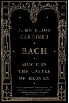 Bach: Music in the Castle of Heaven - John Eliot Gardiner