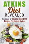 Atkins Diet Revealed: Diet Guide for Shedding Weight with Delicious Fat-Burning Recipes (Dieting Plans for Weight Loss) - Carrie Bishop