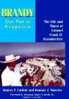 Brandy, Our Man in Acapulco: The Life and Times of Colonel Frank M. Brandstetter - Rodney P. Carlisle, Dominic J Monetta