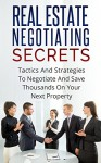 REAL ESTATE NEGOTIATING SECRETS: Tactics And Strategies To Negotiate And Save Thousands On Your Next Property (Negotiations, real estate, property, investing, home buying, home selling) - Justin Lee