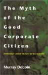 The Myth of the Good Corporate Citizen: Democracy Under the Rule of Big Business - Murray Dobbin