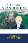The Last Neanderthal - James J. Caterino