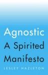 Agnostic: A Spirited Manifesto - Lesley Hazleton