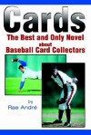Cards: The Best and Only Novel about Baseball Card Collectors - Rae Andre