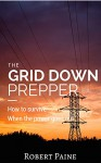 The Grid Down Prepper: How to survive when the power goes out - Robert Paine