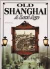 Old Shanghai: A Lost Age - Liang Wu, Wang Mingjie