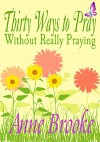 Thirty Ways to Pray Without Really Praying - Anne Brooke
