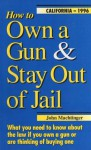 How to Own a Gun & Stay Out of Jail: What You Need to Know About the Law If You Own a Gun or Are Thinking of Buying One : California Edition 2008 - John F. Machtinger, Amy Wetherbe
