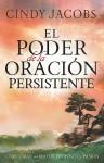 El poder de la oracion persistente: Como orar con mayor proposito y pasion - Cindy Jacobs