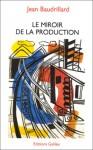 Le Miroir De La Production, Ou, L'illusion Critique Du Matérialisme Historique - Jean Baudrillard