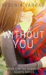 Without You: Book 1 of the Changing Hearts Series - Yesenia Vargas