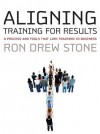 Aligning Training for Results: A Process and Tools That Link Training to Business - Ron Stone