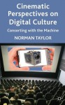 Cinematic Perspectives on Digital Culture: Consorting with the Machine - Norman Taylor