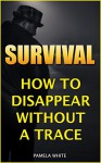 Survival: How To Disappear Without A Trace - Pamela White