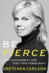Be Fierce: Stop Harassment and Take Your Power Back - Gretchen Carlson