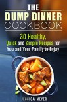 The Dump Dinner Cookbook: 30 Healthy, Quick and Simple Recipes for You and Your Family to Enjoy (Recipes for Busy People) - Jessica Meyer