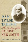 Isaac Taylor Tichenor: The Creation of the Baptist New South - Michael E. Williams