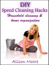 DIY Speed Cleaning Hacks: Household cleaning & home organization - Alison Moore