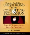 How to Establish a Unique Brand in the Consulting Profession: Powerful Techniques for the Successful Practitioner - Alan Weiss