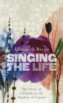 Singing The Life: The Story Of A Family In The Shadow Of Cancer - Elizabeth M. Bryan