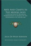 Arts And Crafts In The Middle Ages: A Description Of Mediaeval Workmanship In Several Of The Departments Of Applied Art - Julia de Wolf Gibbs Addison