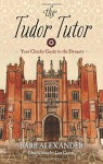 The Tudor Tutor: Your Cheeky Guide to the Dynasty - Barb Alexander, Lisa Graves