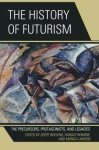 The History of Futurism: The Precursors, Protagonists, and Legacies - Geert, Ph.D Buelens, Harald, Ph.D Hendrix, Monica, Ph.D Jansen, Walter L. Adamson, Günter Berghaus, Monica Biasiolo, Francesca Bravi, Sascha Bru , Silvia Contarini, Eleonora Conti, Patricia Gaborik, Laura Greco, Kyle Hall, Federico Luisetti, Stefano Magni, Florian Mussg